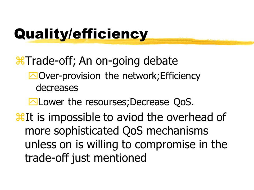 Quality/efficiency zTrade-off; An on-going debate yOver-provision the network;Efficiency decreases yLower the resourses;Decrease QoS. zIt is impossibl