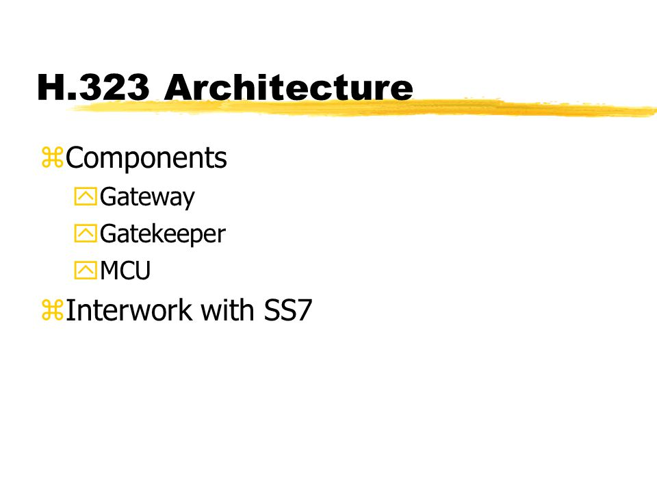 H.323 Architecture zComponents yGateway yGatekeeper yMCU zInterwork with SS7