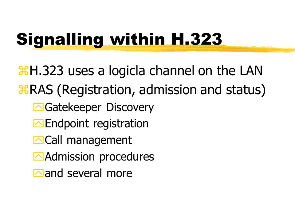 Signalling within H.323 zH.323 uses a logicla channel on the LAN zRAS (Registration, admission and status) yGatekeeper Discovery yEndpoint registration yCall management yAdmission procedures yand several more