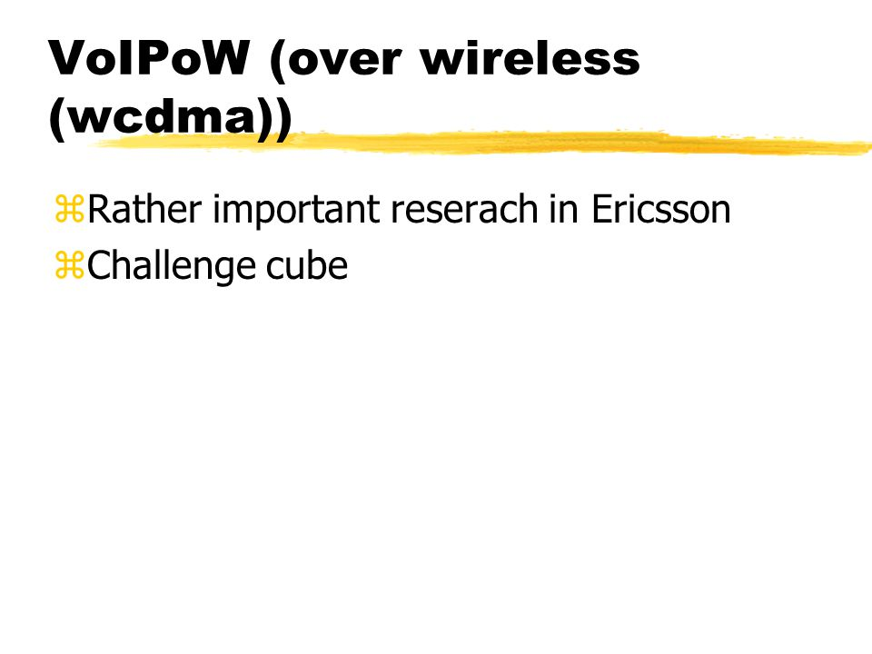 VoIPoW (over wireless (wcdma)) zRather important reserach in Ericsson zChallenge cube