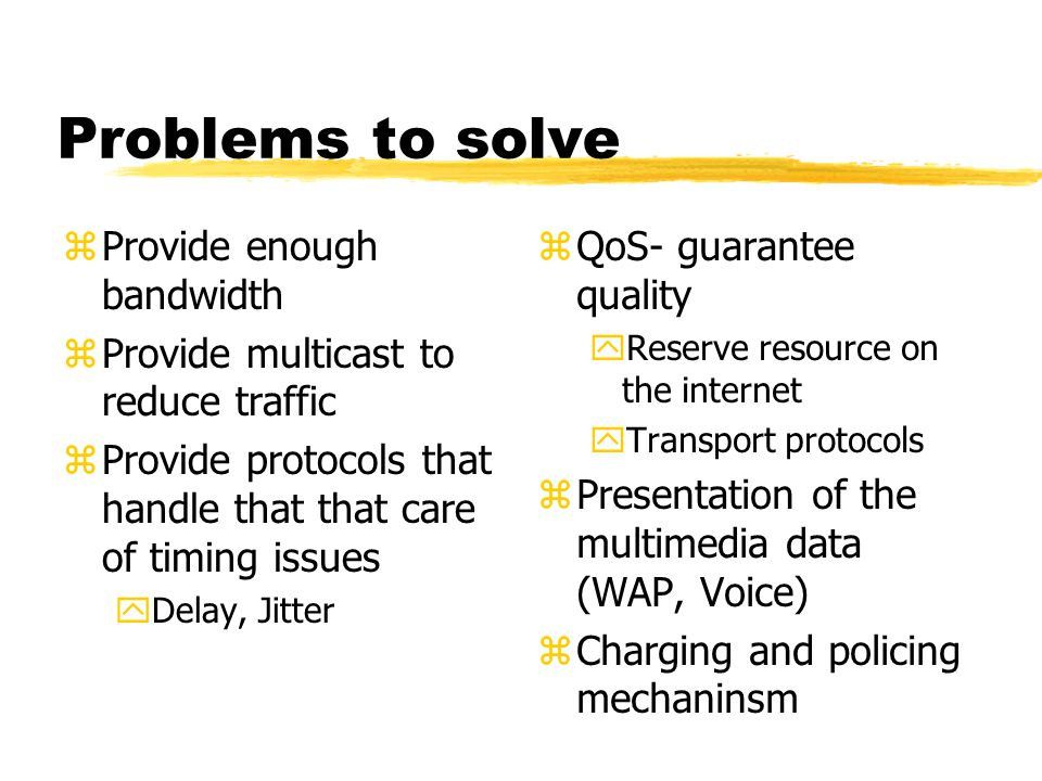 Problems to solve zProvide enough bandwidth zProvide multicast to reduce traffic zProvide protocols that handle that that care of timing issues yDelay, Jitter z QoS- guarantee quality yReserve resource on the internet yTransport protocols z Presentation of the multimedia data (WAP, Voice) z Charging and policing mechaninsm