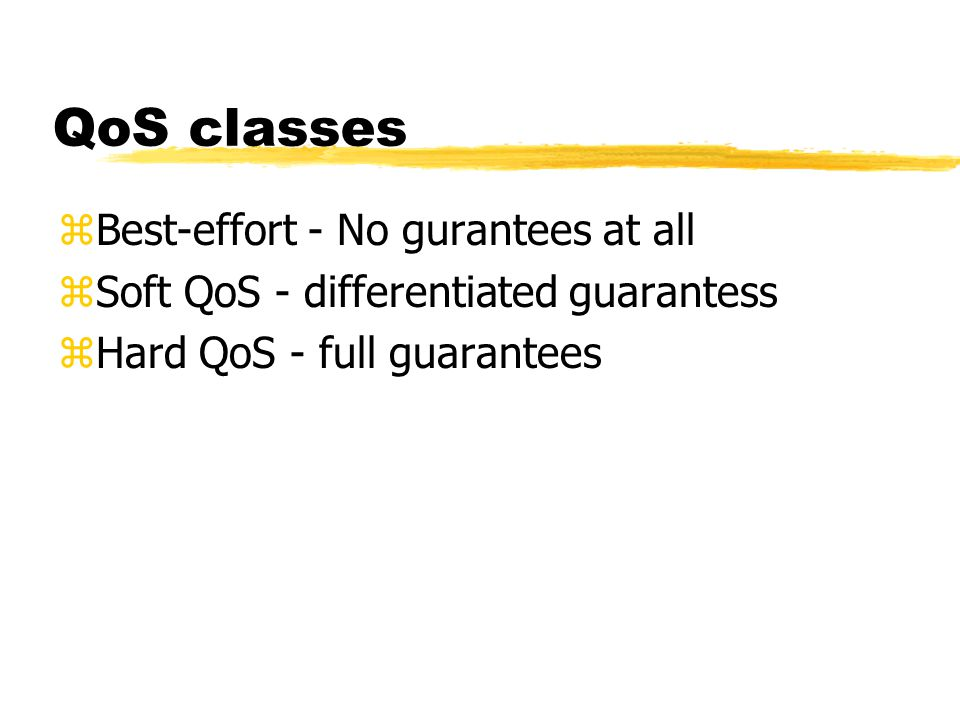 QoS classes zBest-effort - No gurantees at all zSoft QoS - differentiated guarantess zHard QoS - full guarantees
