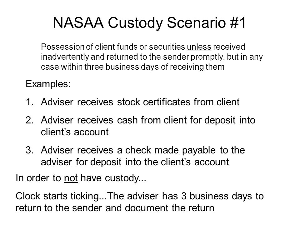 NASAA Custody Scenario #1 Possession of client funds or securities unless received inadvertently and returned to the sender promptly, but in any case within three business days of receiving them Examples: 1.Adviser receives stock certificates from client 2.Adviser receives cash from client for deposit into client's account 3.Adviser receives a check made payable to the adviser for deposit into the client's account In order to not have custody...