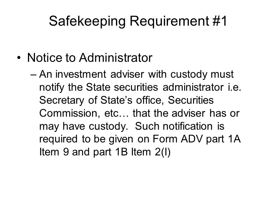 Safekeeping Requirement #1 Notice to Administrator –An investment adviser with custody must notify the State securities administrator i.e.