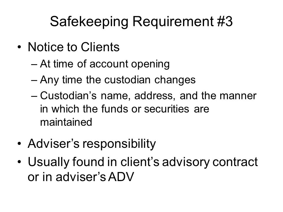Safekeeping Requirement #3 Notice to Clients –At time of account opening –Any time the custodian changes –Custodian's name, address, and the manner in which the funds or securities are maintained Adviser's responsibility Usually found in client's advisory contract or in adviser's ADV
