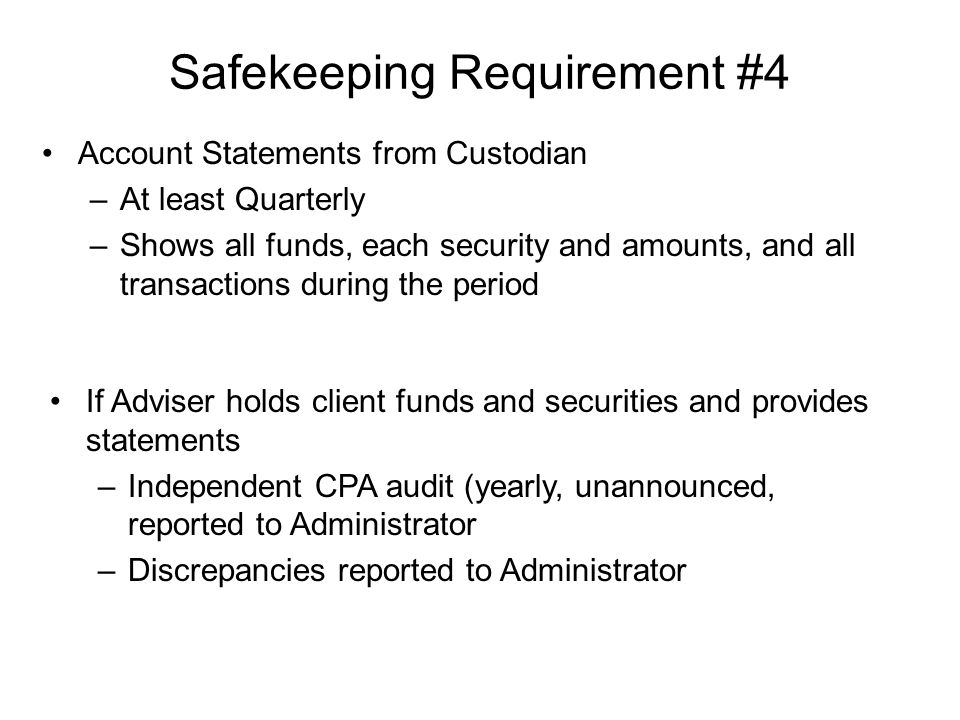 Safekeeping Requirement #4 Account Statements from Custodian –At least Quarterly –Shows all funds, each security and amounts, and all transactions during the period If Adviser holds client funds and securities and provides statements –Independent CPA audit (yearly, unannounced, reported to Administrator –Discrepancies reported to Administrator