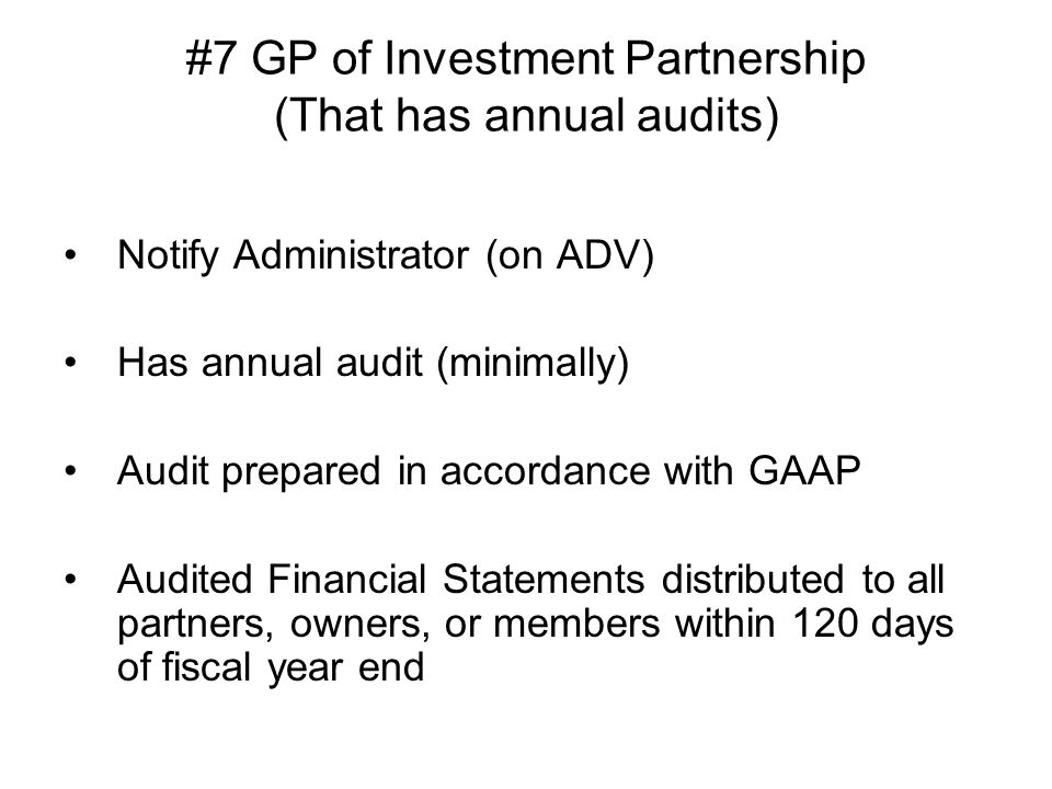 #7 GP of Investment Partnership (That has annual audits) Notify Administrator (on ADV) Has annual audit (minimally) Audit prepared in accordance with GAAP Audited Financial Statements distributed to all partners, owners, or members within 120 days of fiscal year end
