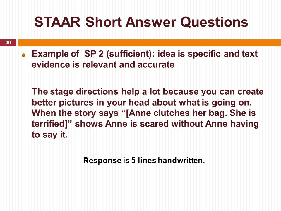 STAAR Short Answer Questions Example of SP 2 (sufficient): idea is specific and text evidence is relevant and accurate The stage directions help a lot
