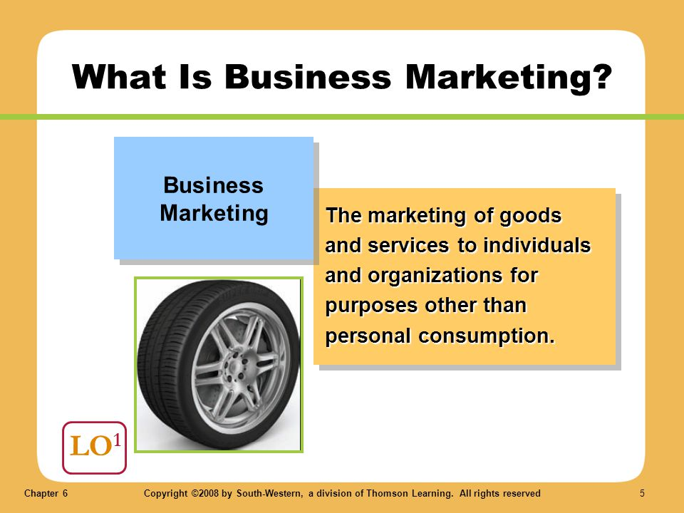 Chapter 6Copyright ©2008 by South-Western, a division of Thomson Learning. All rights reserved 5 LO 1 What Is Business Marketing? The marketing of goo