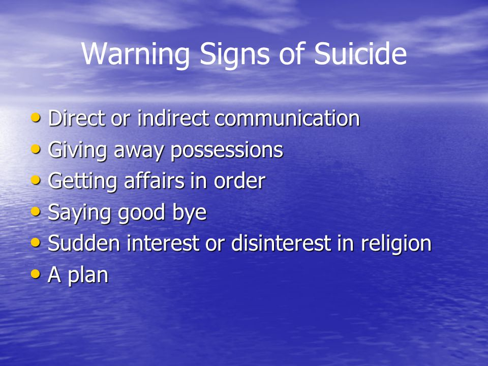 Warning Signs of Suicide Direct or indirect communication Direct or indirect communication Giving away possessions Giving away possessions Getting affairs in order Getting affairs in order Saying good bye Saying good bye Sudden interest or disinterest in religion Sudden interest or disinterest in religion A plan A plan