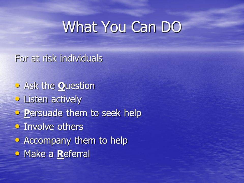 What You Can DO For at risk individuals Ask the Question Ask the Question Listen actively Listen actively Persuade them to seek help Persuade them to seek help Involve others Involve others Accompany them to help Accompany them to help Make a Referral Make a Referral