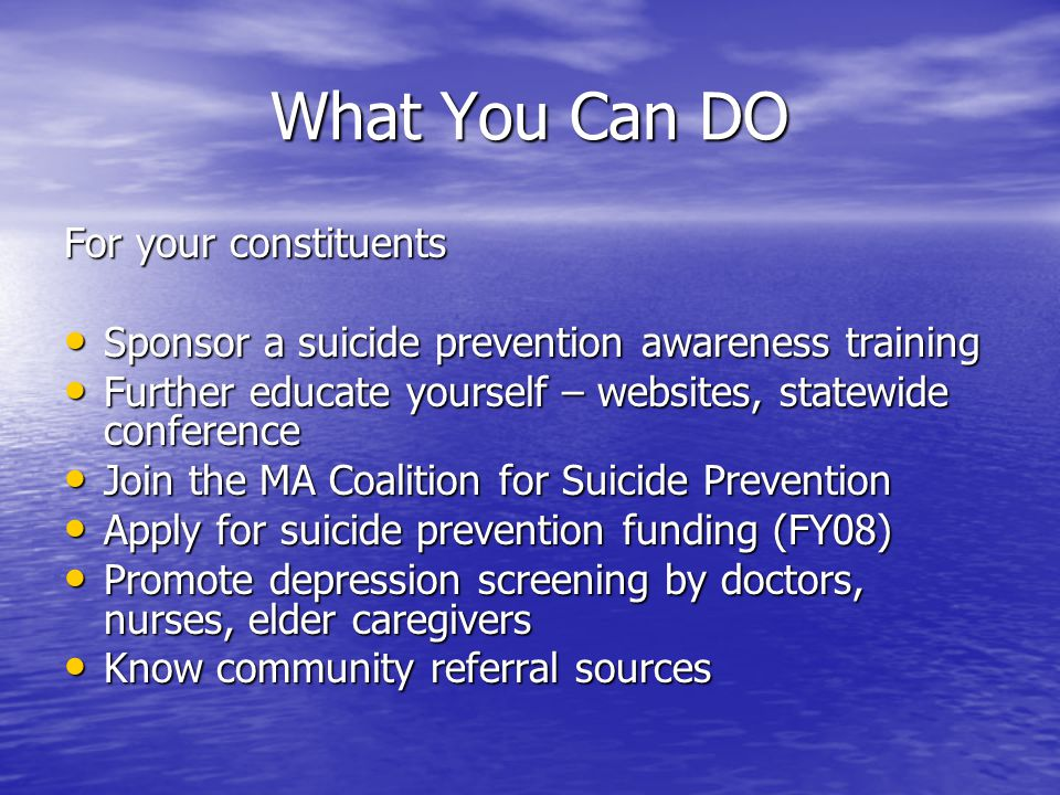 What You Can DO For your constituents Sponsor a suicide prevention awareness training Sponsor a suicide prevention awareness training Further educate yourself – websites, statewide conference Further educate yourself – websites, statewide conference Join the MA Coalition for Suicide Prevention Join the MA Coalition for Suicide Prevention Apply for suicide prevention funding (FY08) Apply for suicide prevention funding (FY08) Promote depression screening by doctors, nurses, elder caregivers Promote depression screening by doctors, nurses, elder caregivers Know community referral sources Know community referral sources
