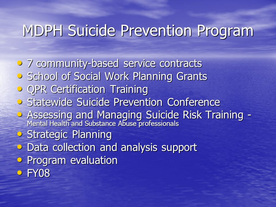 MDPH Suicide Prevention Program 7 community-based service contracts 7 community-based service contracts School of Social Work Planning Grants School of Social Work Planning Grants QPR Certification Training QPR Certification Training Statewide Suicide Prevention Conference Statewide Suicide Prevention Conference Assessing and Managing Suicide Risk Training - Mental Health and Substance Abuse professionals Assessing and Managing Suicide Risk Training - Mental Health and Substance Abuse professionals Strategic Planning Strategic Planning Data collection and analysis support Data collection and analysis support Program evaluation Program evaluation FY08 FY08