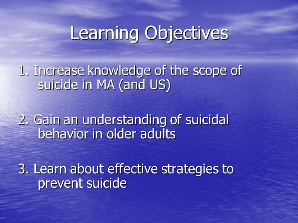 Learning Objectives 1. Increase knowledge of the scope of suicide in MA (and US) 2.
