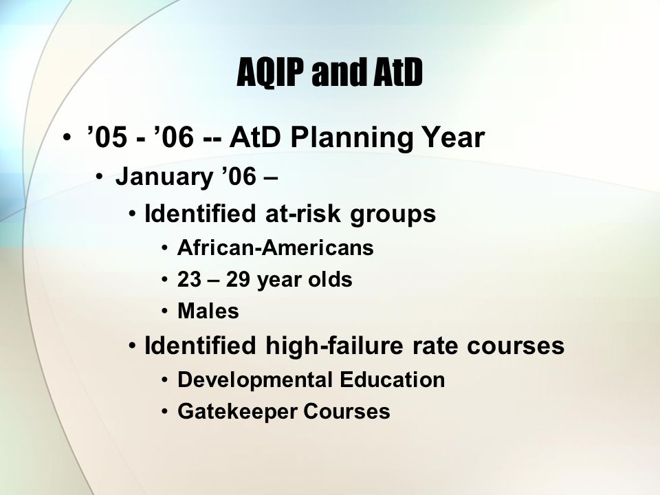 AQIP and AtD '05 - '06 -- AtD Planning Year January '06 – Identified at-risk groups African-Americans 23 – 29 year olds Males Identified high-failure rate courses Developmental Education Gatekeeper Courses