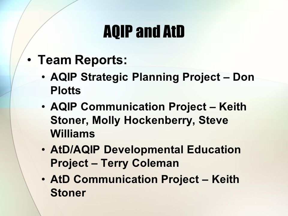 AQIP and AtD Team Reports: AQIP Strategic Planning Project – Don Plotts AQIP Communication Project – Keith Stoner, Molly Hockenberry, Steve Williams AtD/AQIP Developmental Education Project – Terry Coleman AtD Communication Project – Keith Stoner