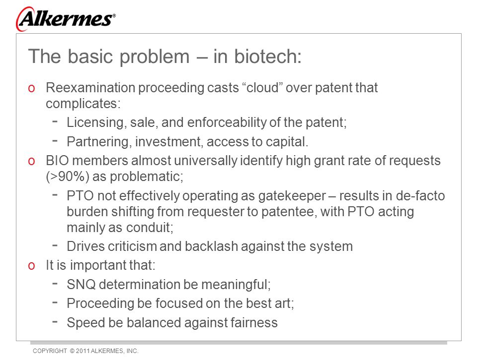 """COPYRIGHT © 2011 ALKERMES, INC. ® The basic problem – in biotech: oReexamination proceeding casts """"cloud"""" over patent that complicates: - Licensing, s"""