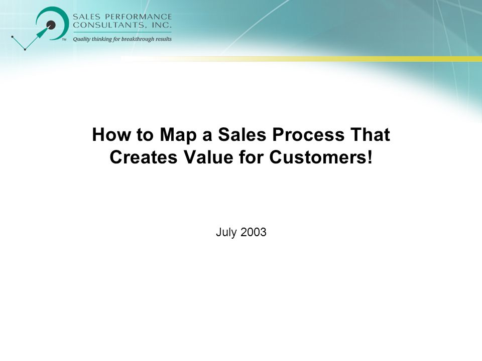 How to Map a Sales Process That Creates Value for Customers! July 2003