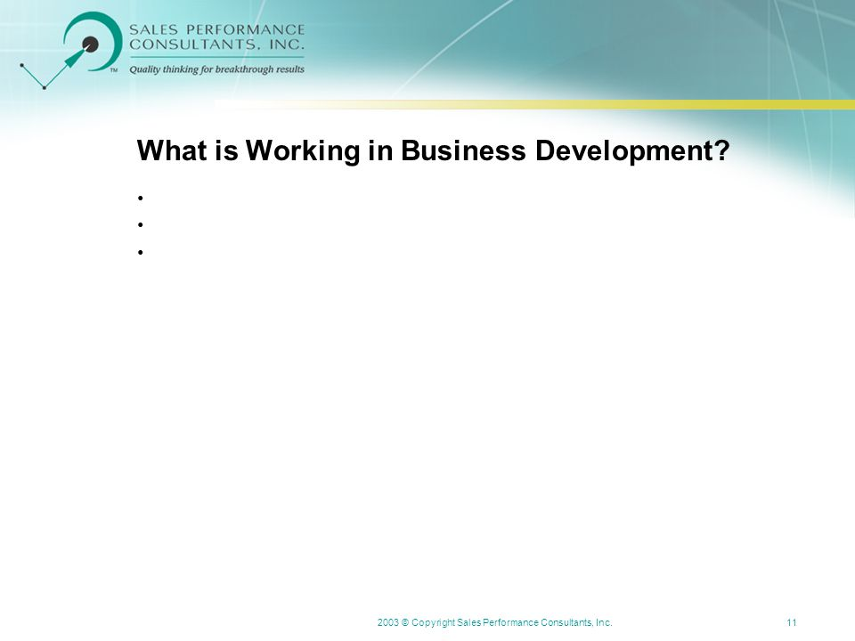 2003 © Copyright Sales Performance Consultants, Inc.11 What is Working in Business Development?