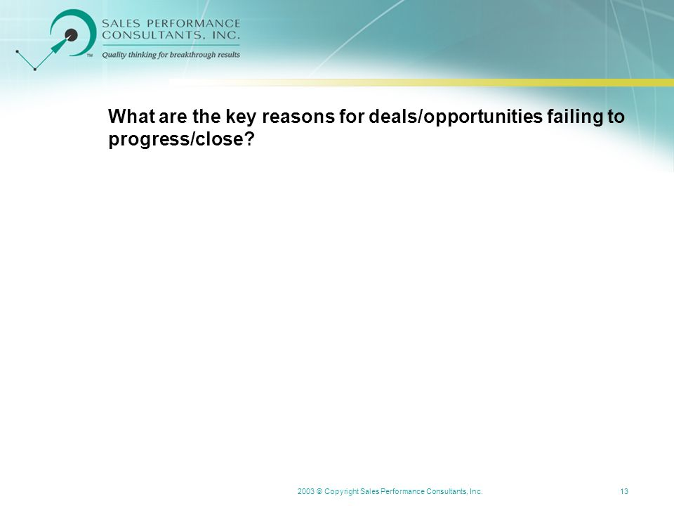 2003 © Copyright Sales Performance Consultants, Inc.13 What are the key reasons for deals/opportunities failing to progress/close?