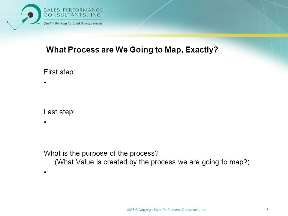 2003 © Copyright Sales Performance Consultants, Inc.16 What Process are We Going to Map, Exactly.