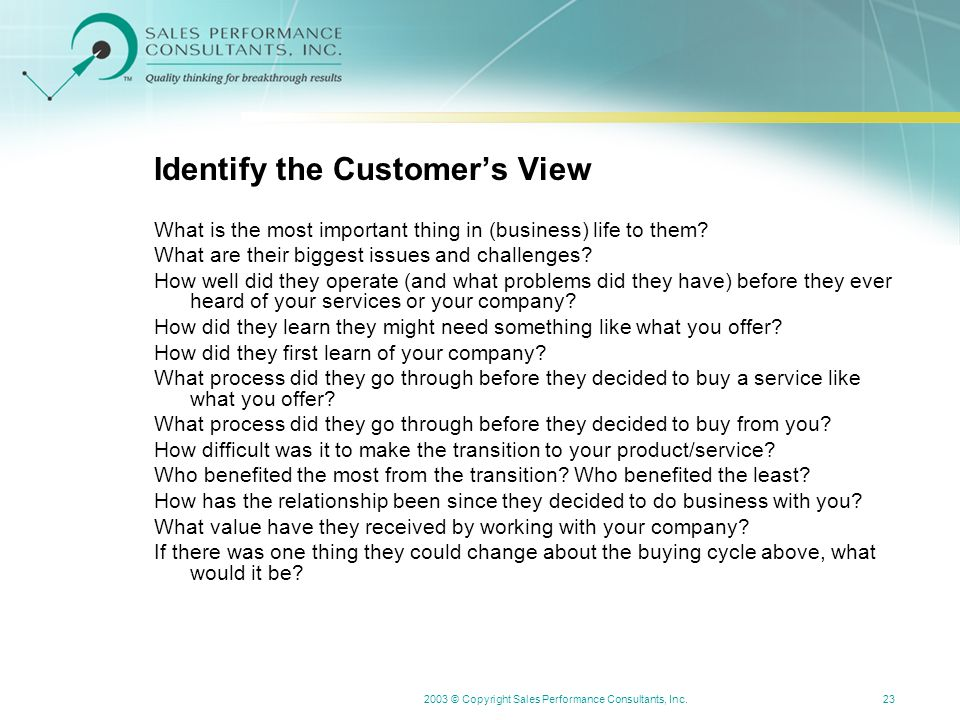 2003 © Copyright Sales Performance Consultants, Inc.23 Identify the Customer's View What is the most important thing in (business) life to them.