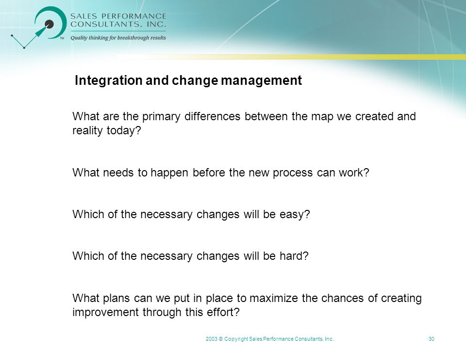 2003 © Copyright Sales Performance Consultants, Inc.30 Integration and change management What are the primary differences between the map we created and reality today.