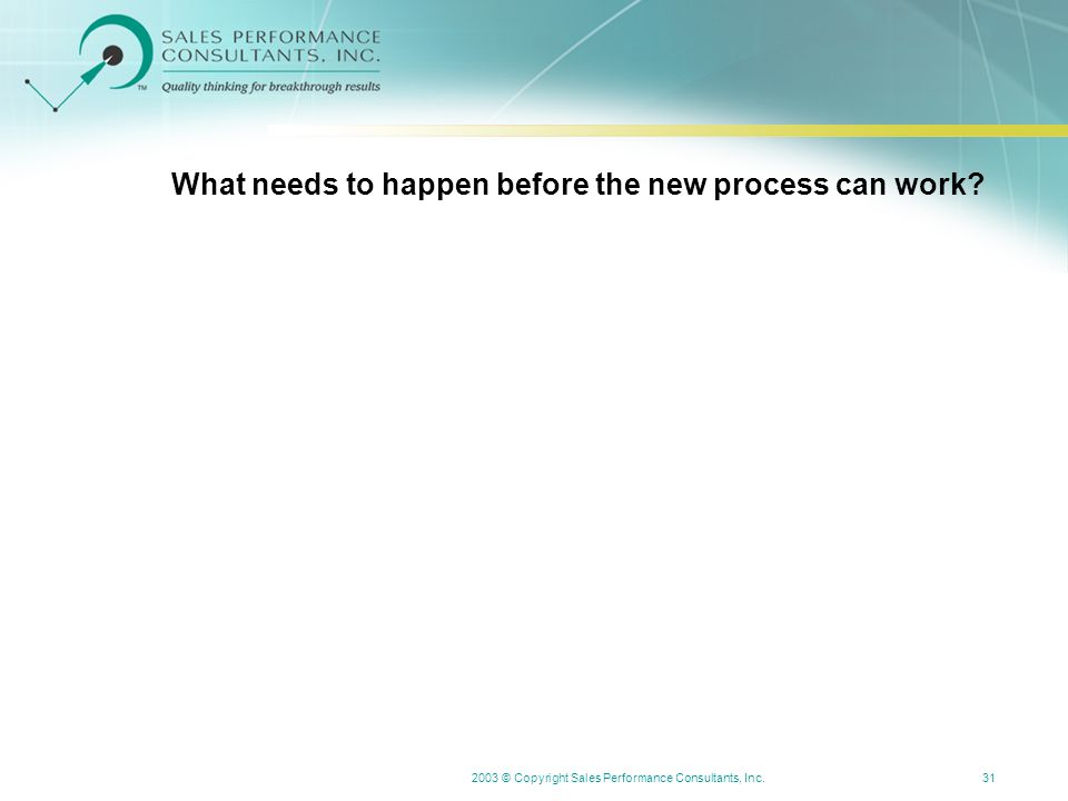 2003 © Copyright Sales Performance Consultants, Inc.31 What needs to happen before the new process can work?