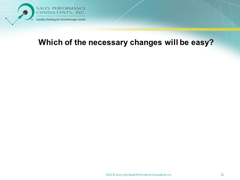 2003 © Copyright Sales Performance Consultants, Inc.32 Which of the necessary changes will be easy?