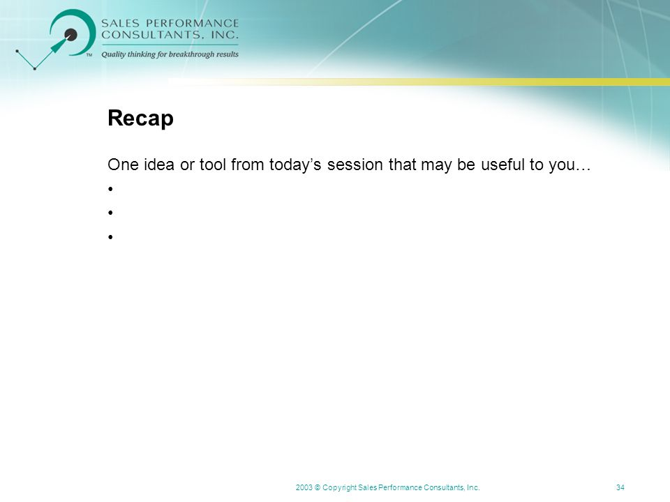 2003 © Copyright Sales Performance Consultants, Inc.34 Recap One idea or tool from today's session that may be useful to you…