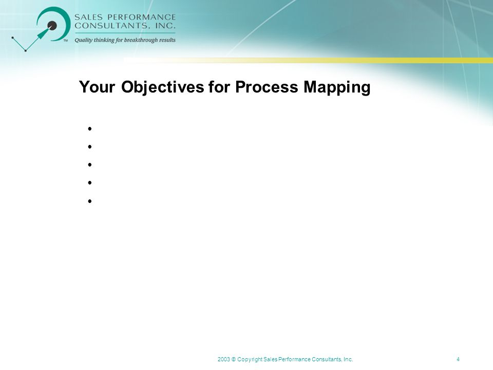 2003 © Copyright Sales Performance Consultants, Inc.4 Your Objectives for Process Mapping