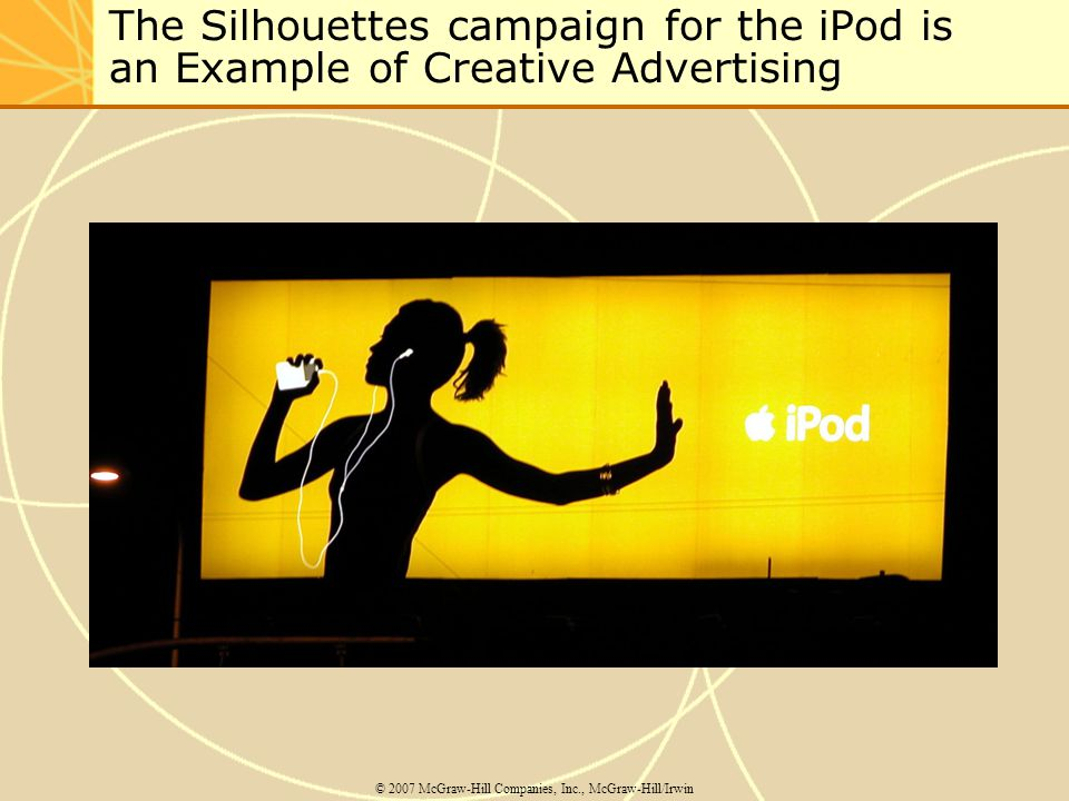 The Silhouettes campaign for the iPod is an Example of Creative Advertising © 2007 McGraw-Hill Companies, Inc., McGraw-Hill/Irwin