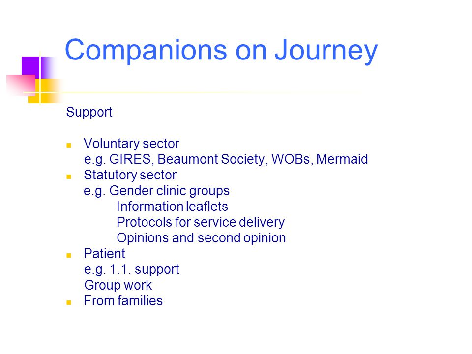 Support Voluntary sector e.g. GIRES, Beaumont Society, WOBs, Mermaid Statutory sector e.g. Gender clinic groups Information leaflets Protocols for ser