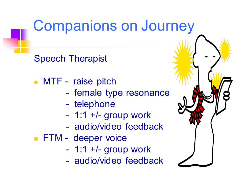 Speech Therapist MTF - raise pitch - female type resonance - telephone - 1:1 +/- group work - audio/video feedback FTM - deeper voice - 1:1 +/- group