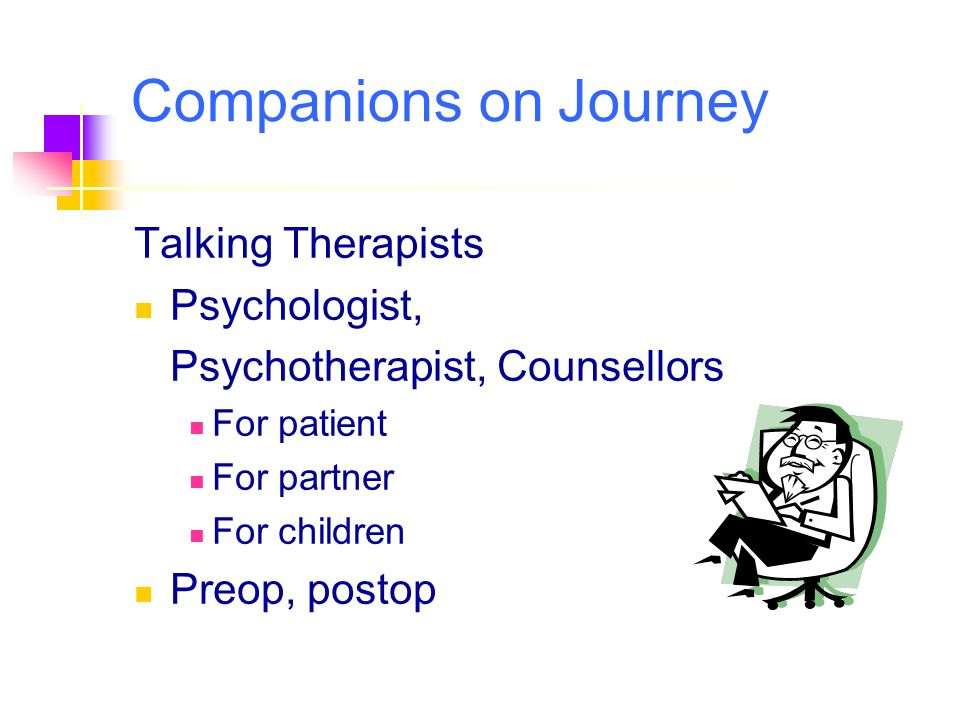Talking Therapists Psychologist, Psychotherapist, Counsellors For patient For partner For children Preop, postop Companions on Journey