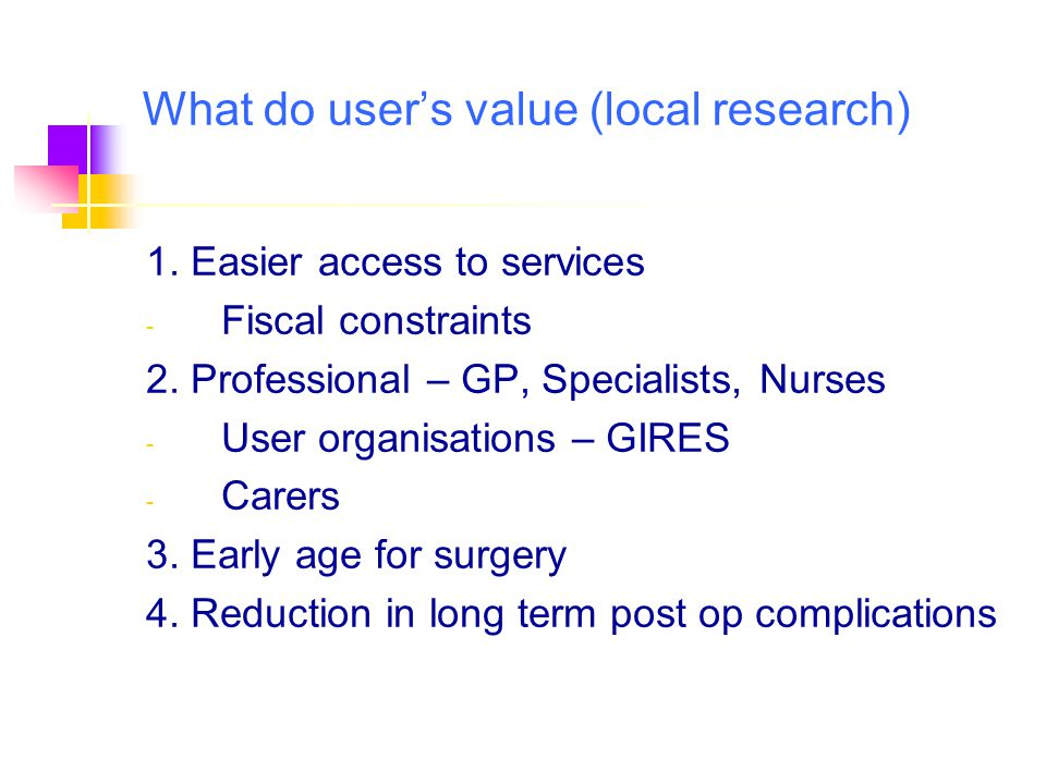 What do user's value (local research) 1. Easier access to services - Fiscal constraints 2. Professional – GP, Specialists, Nurses - User organisations