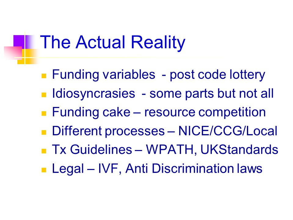 The Actual Reality Funding variables - post code lottery Idiosyncrasies - some parts but not all Funding cake – resource competition Different process