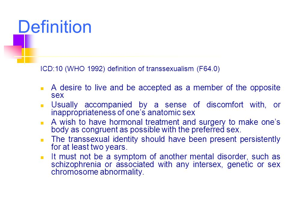 Definition ICD:10 (WHO 1992) definition of transsexualism (F64.0) A desire to live and be accepted as a member of the opposite sex Usually accompanied