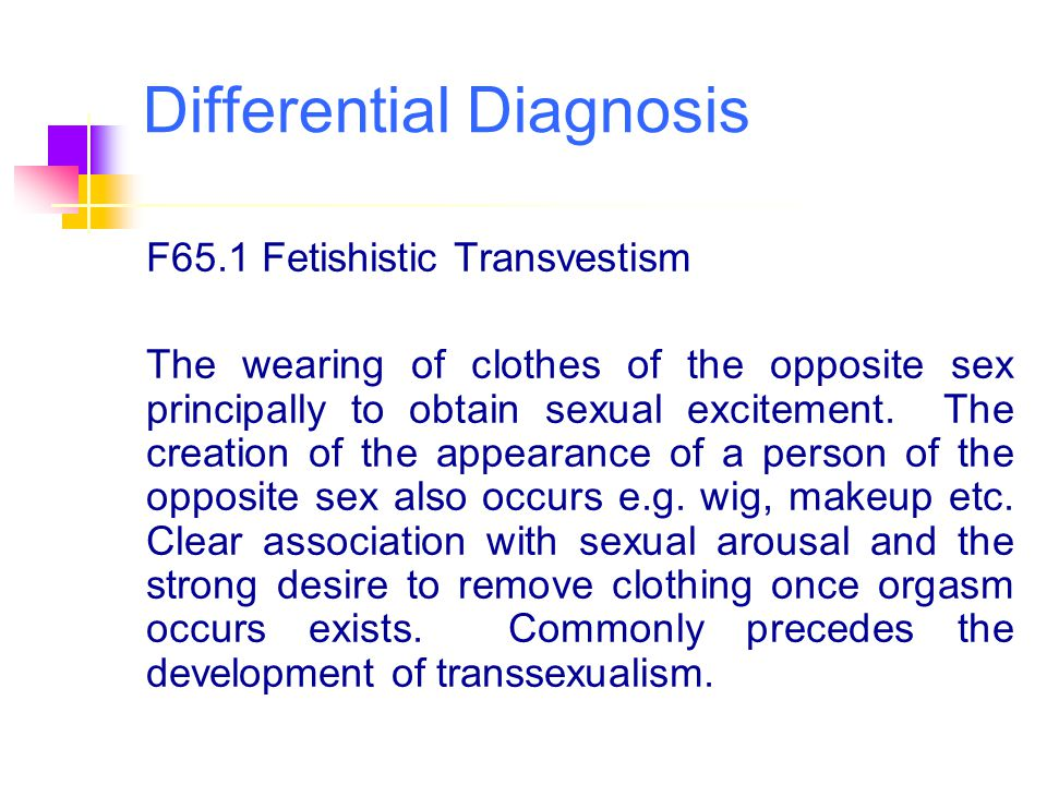 Differential Diagnosis F65.1 Fetishistic Transvestism The wearing of clothes of the opposite sex principally to obtain sexual excitement. The creation