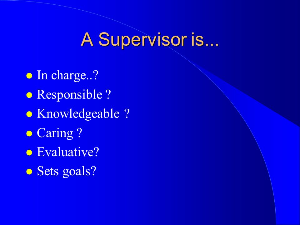 A Supervisor is...l In charge... l Responsible . l Knowledgeable .