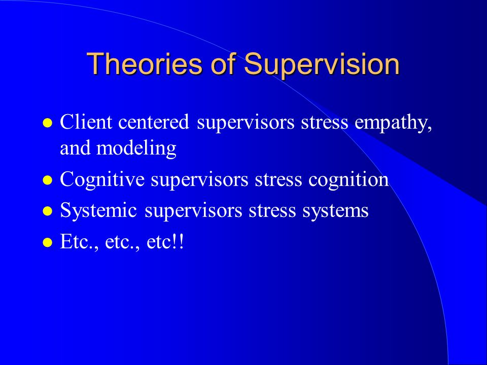 Theories of Supervision l Client centered supervisors stress empathy, and modeling l Cognitive supervisors stress cognition l Systemic supervisors stress systems l Etc., etc., etc!!