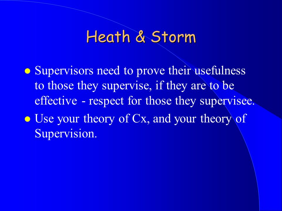 Heath & Storm l Supervisors need to prove their usefulness to those they supervise, if they are to be effective - respect for those they supervisee.