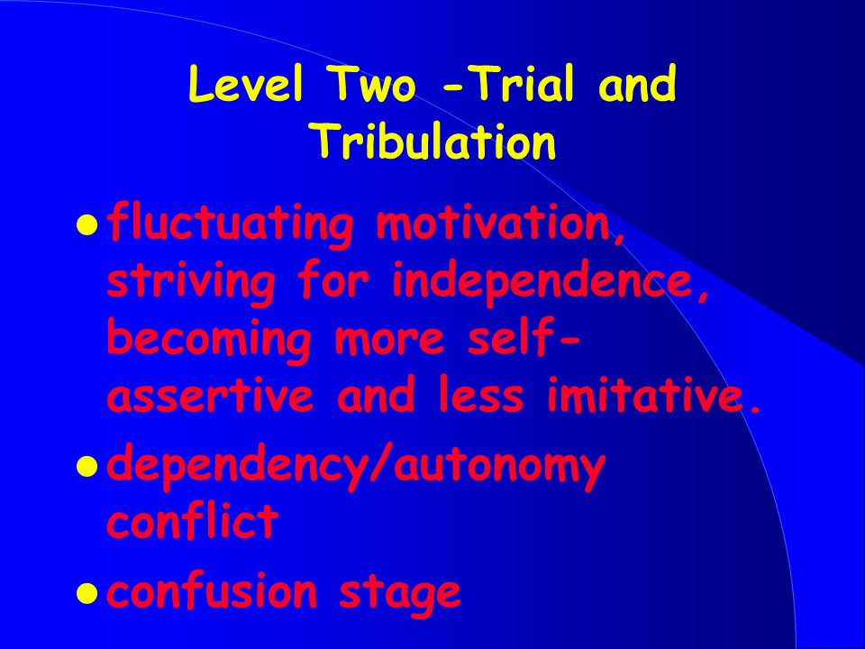 Level Two -Trial and Tribulation l fluctuating motivation, striving for independence, becoming more self- assertive and less imitative.