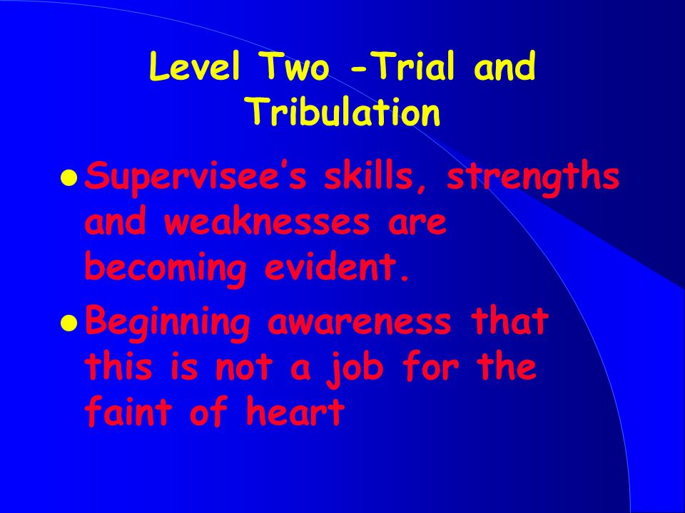 Level Two -Trial and Tribulation l Supervisee's skills, strengths and weaknesses are becoming evident.