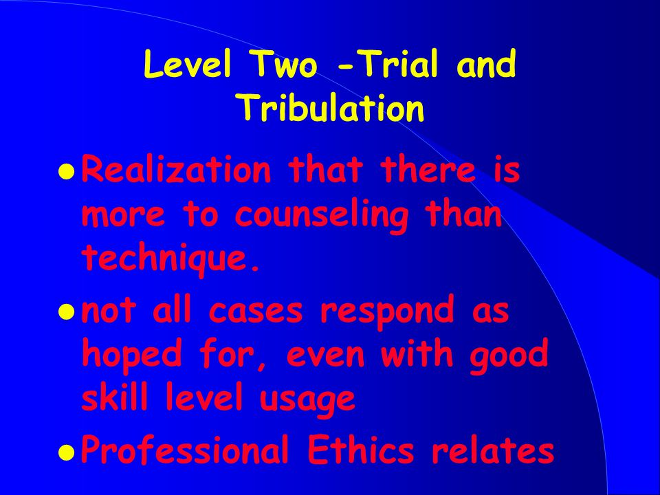 Level Two -Trial and Tribulation l Realization that there is more to counseling than technique.