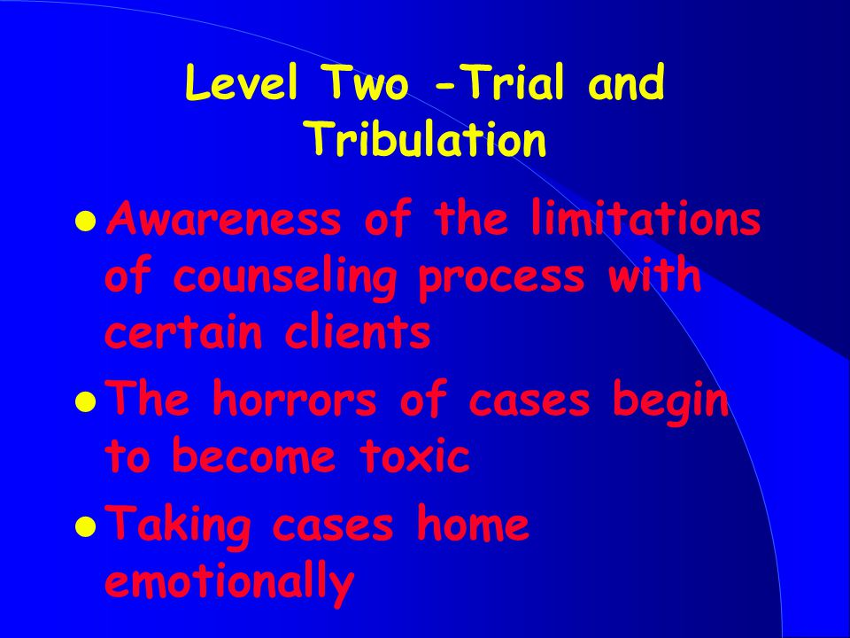 Level Two -Trial and Tribulation l Awareness of the limitations of counseling process with certain clients l The horrors of cases begin to become toxic l Taking cases home emotionally