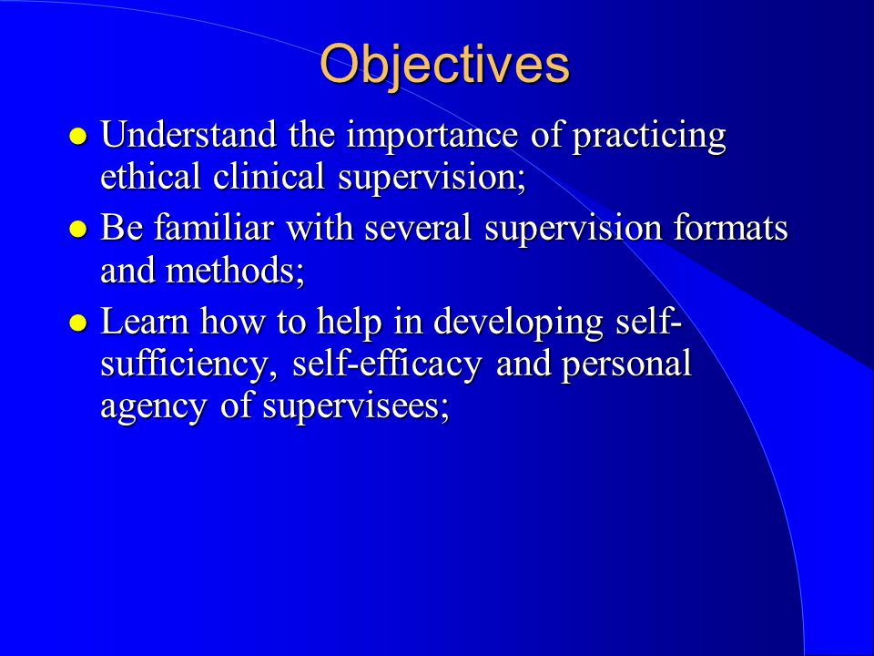 Objectives l Understand the importance of practicing ethical clinical supervision; l Be familiar with several supervision formats and methods; l Learn how to help in developing self- sufficiency, self-efficacy and personal agency of supervisees;