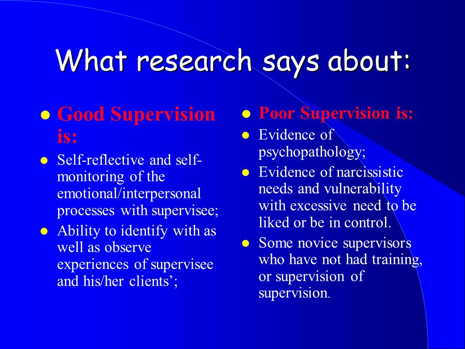 What research says about: l Good Supervision is: l Self-reflective and self- monitoring of the emotional/interpersonal processes with supervisee; l Ability to identify with as well as observe experiences of supervisee and his/her clients'; l Poor Supervision is: l Evidence of psychopathology; l Evidence of narcissistic needs and vulnerability with excessive need to be liked or be in control.