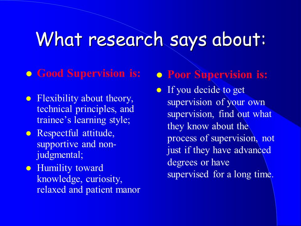 What research says about: l Good Supervision is: l Flexibility about theory, technical principles, and trainee's learning style; l Respectful attitude, supportive and non- judgmental; l Humility toward knowledge, curiosity, relaxed and patient manor l Poor Supervision is: l If you decide to get supervision of your own supervision, find out what they know about the process of supervision, not just if they have advanced degrees or have supervised for a long time.