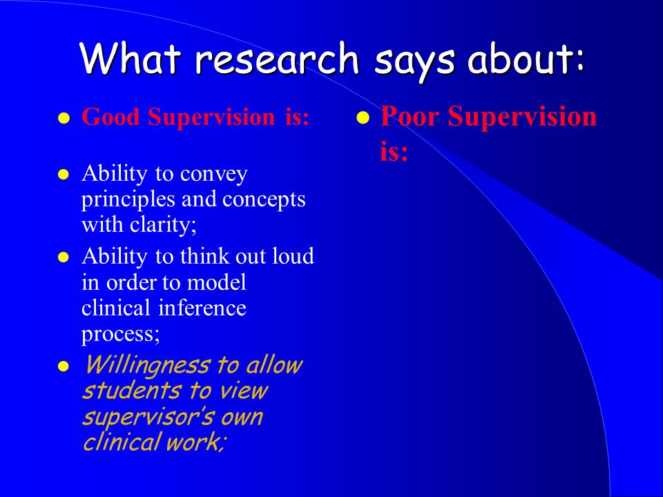 What research says about: l Good Supervision is: l Ability to convey principles and concepts with clarity; l Ability to think out loud in order to model clinical inference process; l Willingness to allow students to view supervisor's own clinical work; l Poor Supervision is:
